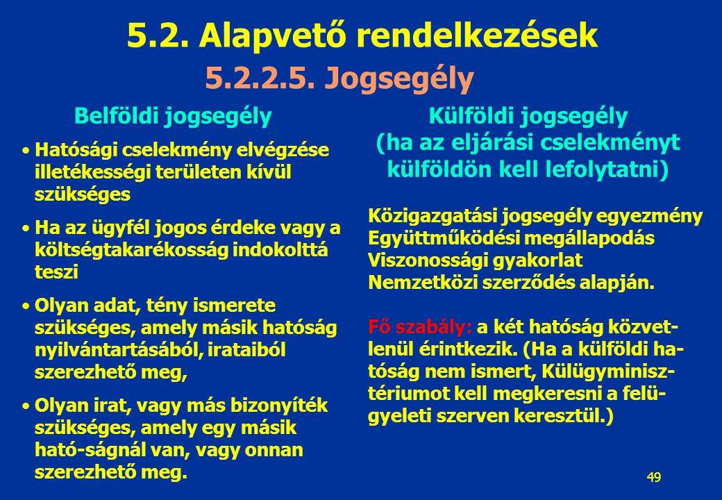 49 5.2. Alapvető rendelkezések 5.2.2.5. Jogsegély Belföldi jogsegélyKülföldi jogsegély (ha az eljárási cselekményt külföldön kell lefolytatni) Közigaz