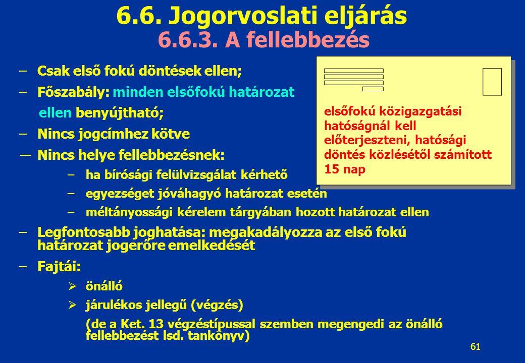 61 6.6. Jogorvoslati eljárás 6.6.3. A fellebbezés –Csak első fokú döntések ellen; –Főszabály: minden elsőfokú határozat ellen benyújtható; –Nincs jogc