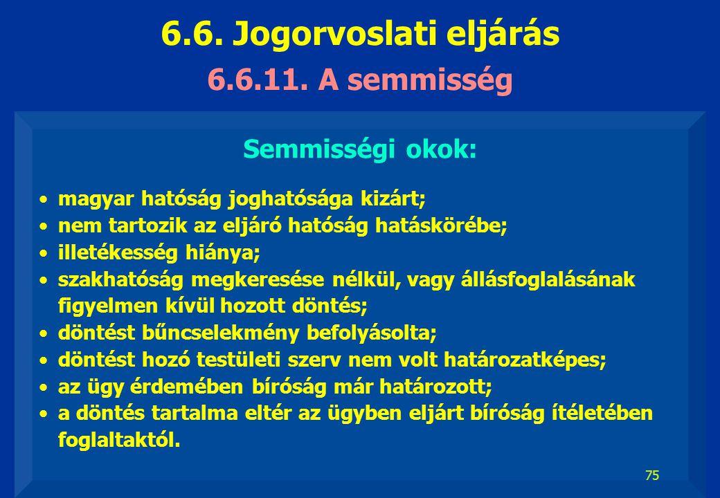 75 6.6.11. A semmisség Semmisségi okok: magyar hatóság joghatósága kizárt; nem tartozik az eljáró hatóság hatáskörébe; illetékesség hiánya; szakhatósá