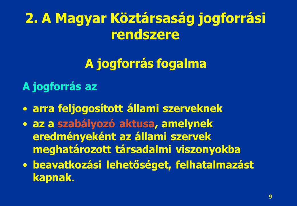 9 2. A Magyar Köztársaság jogforrási rendszere A jogforrás fogalma A jogforrás az arra feljogosított állami szerveknek az a szabályozó aktusa, amelyne