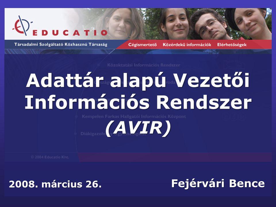 Adattár alapú Vezetői Információs Rendszer (AVIR) Fejérvári Bence 2008. március 26.
