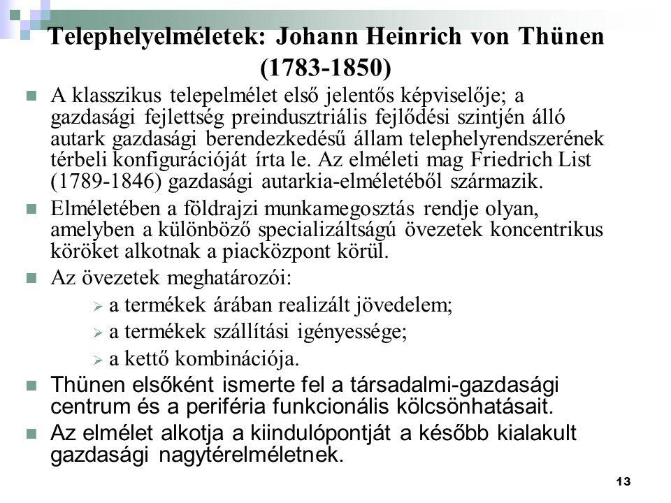 13 Telephelyelméletek: Johann Heinrich von Thünen (1783-1850) A klasszikus telepelmélet első jelentős képviselője; a gazdasági fejlettség preindusztriális fejlődési szintjén álló autark gazdasági berendezkedésű állam telephelyrendszerének térbeli konfigurációját írta le.