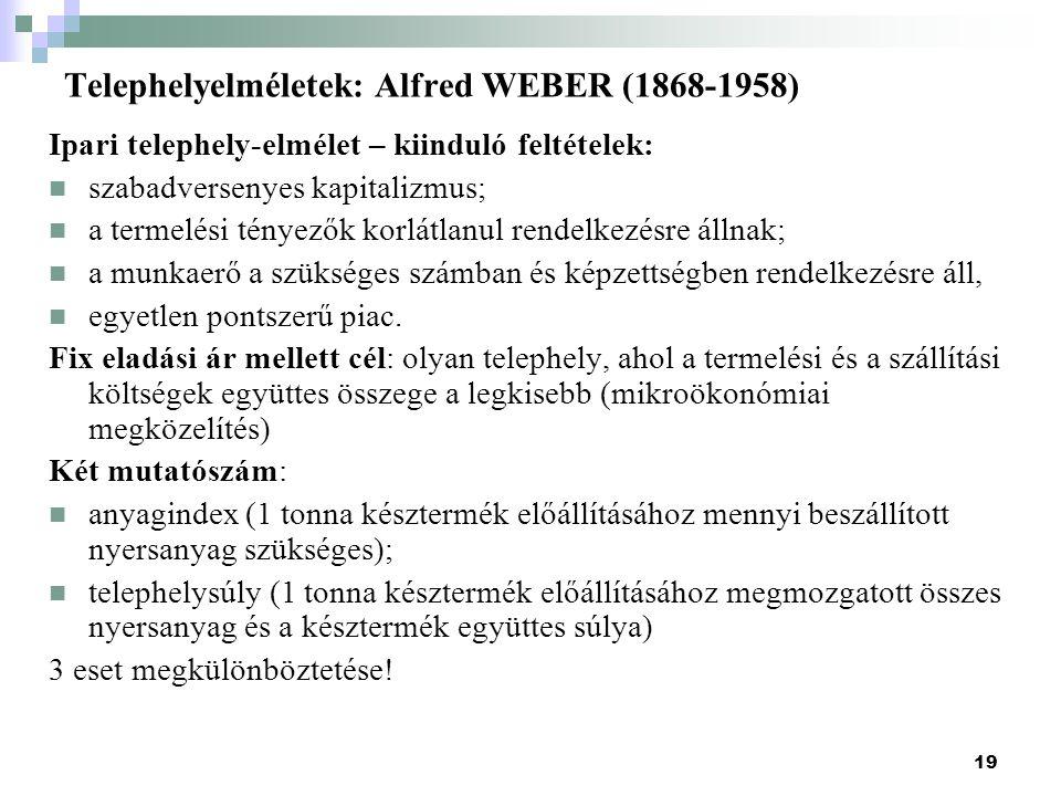 19 Telephelyelméletek: Alfred WEBER (1868-1958) Ipari telephely-elmélet – kiinduló feltételek: szabadversenyes kapitalizmus; a termelési tényezők korlátlanul rendelkezésre állnak; a munkaerő a szükséges számban és képzettségben rendelkezésre áll, egyetlen pontszerű piac.