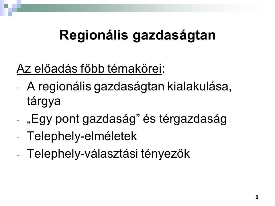 """2 Regionális gazdaságtan Az előadás főbb témakörei: - A regionális gazdaságtan kialakulása, tárgya - """"Egy pont gazdaság és térgazdaság - Telephely-elméletek - Telephely-választási tényezők"""