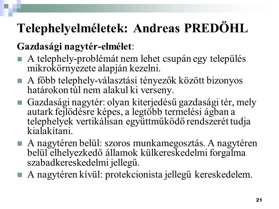 21 Telephelyelméletek: Andreas PREDÖHL Gazdasági nagytér-elmélet: A telephely-problémát nem lehet csupán egy település mikrokörnyezete alapján kezelni.