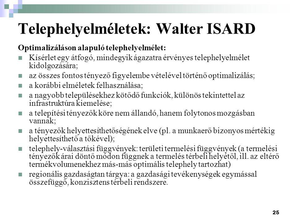 25 Telephelyelméletek: Walter ISARD Optimalizáláson alapuló telephelyelmélet: Kísérlet egy átfogó, mindegyik ágazatra érvényes telephelyelmélet kidolgozására; az összes fontos tényező figyelembe vételével történő optimalizálás; a korábbi elméletek felhasználása; a nagyobb településekhez kötődő funkciók, különös tekintettel az infrastruktúra kiemelése; a telepítési tényezők köre nem állandó, hanem folytonos mozgásban vannak; a tényezők helyettesíthetőségének elve (pl.