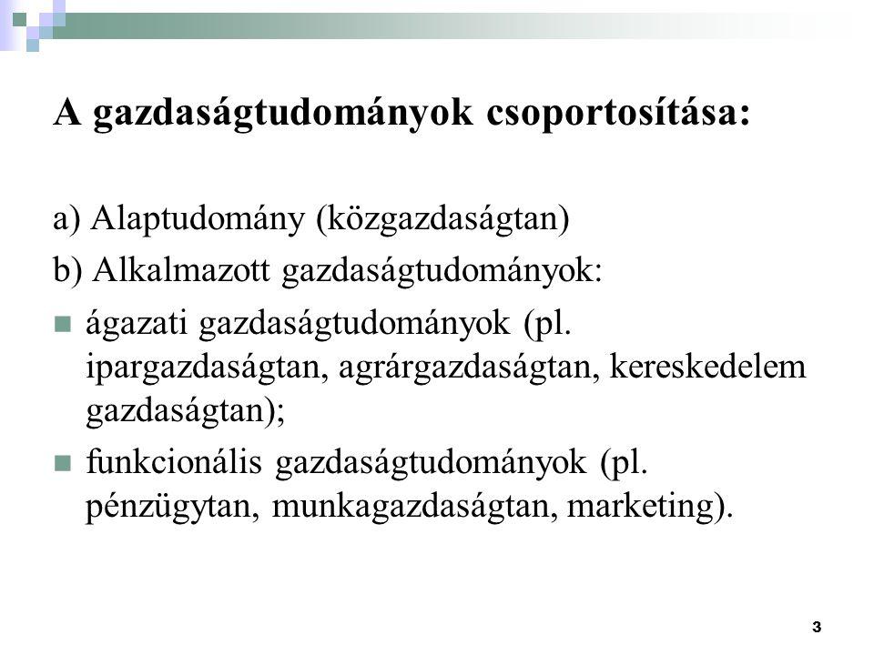 3 A gazdaságtudományok csoportosítása: a) Alaptudomány (közgazdaságtan) b) Alkalmazott gazdaságtudományok: ágazati gazdaságtudományok (pl.