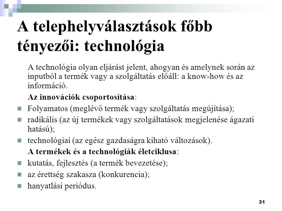 31 A telephelyválasztások főbb tényezői: technológia A technológia olyan eljárást jelent, ahogyan és amelynek során az inputból a termék vagy a szolgáltatás előáll: a know-how és az információ.