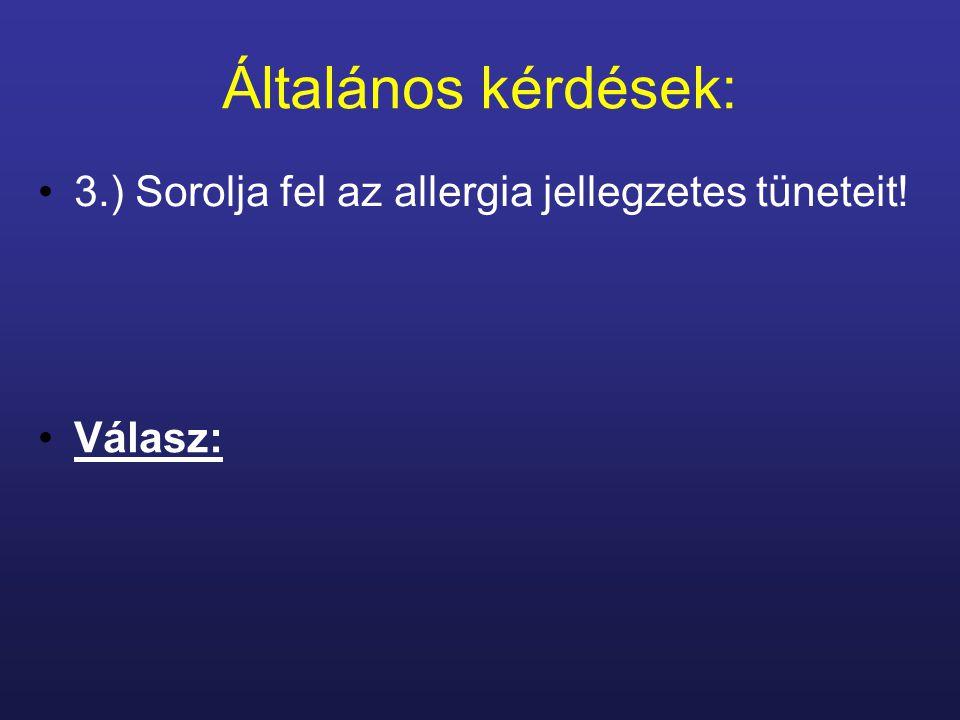 Általános kérdések: 3.) Sorolja fel az allergia jellegzetes tüneteit! Válasz: