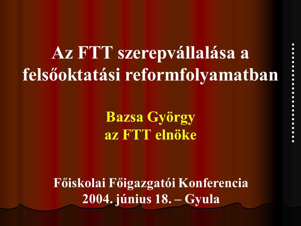 Az FTT szerepvállalása a felsőoktatási reformfolyamatban Bazsa György az FTT elnöke Főiskolai Főigazgatói Konferencia 2004.