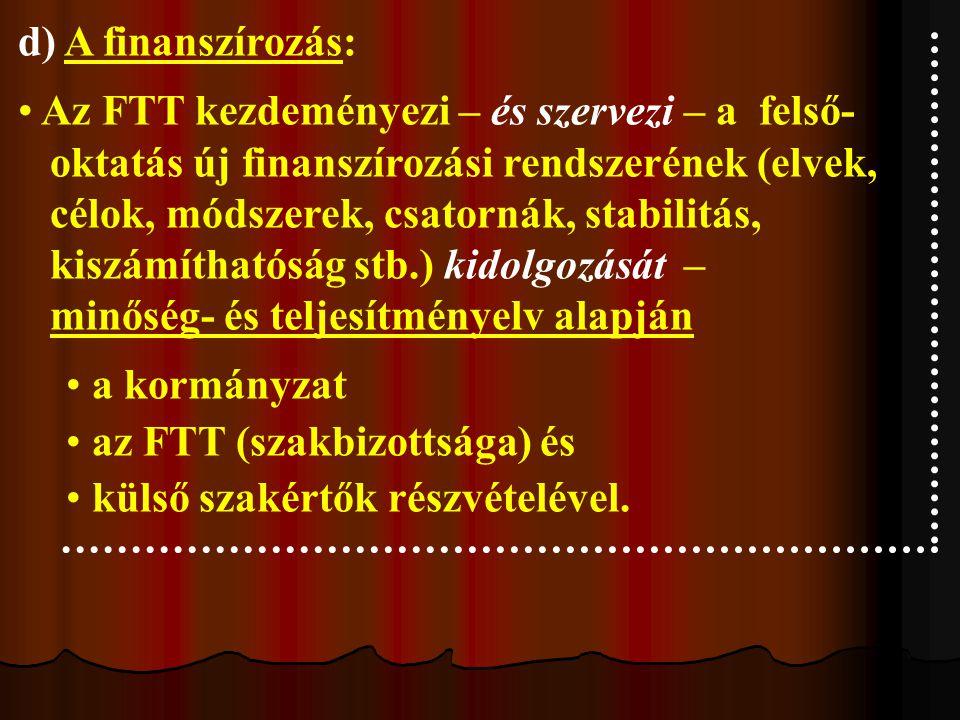 d) A finanszírozás: Az FTT kezdeményezi – és szervezi – a felső- oktatás új finanszírozási rendszerének (elvek, célok, módszerek, csatornák, stabilitás, kiszámíthatóság stb.) kidolgozását – minőség- és teljesítményelv alapján a kormányzat az FTT (szakbizottsága) és külső szakértők részvételével.