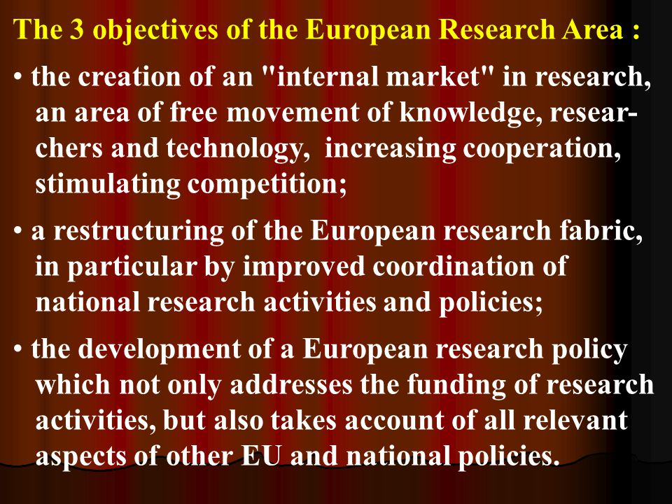 The 3 objectives of the European Research Area : the creation of an internal market in research, an area of free movement of knowledge, resear- chers and technology, increasing cooperation, stimulating competition; a restructuring of the European research fabric, in particular by improved coordination of national research activities and policies; the development of a European research policy which not only addresses the funding of research activities, but also takes account of all relevant aspects of other EU and national policies.