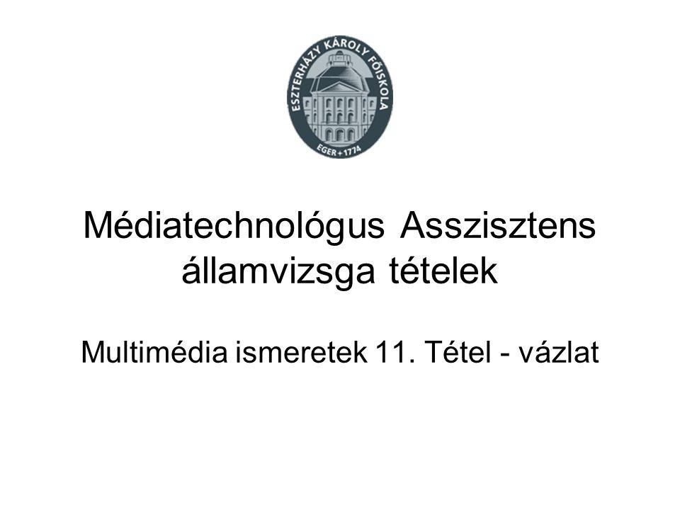 Médiatechnológus Asszisztens államvizsga tételek Multimédia ismeretek 11. Tétel - vázlat