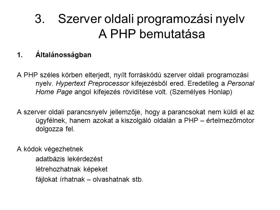 3.Szerver oldali programozási nyelv A PHP bemutatása 1.Általánosságban A PHP széles körben elterjedt, nyílt forráskódú szerver oldali programozási nyelv.
