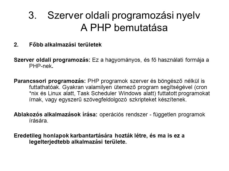 3.Szerver oldali programozási nyelv A PHP bemutatása 2.Főbb alkalmazási területek Szerver oldali programozás: Ez a hagyományos, és fő használati formája a PHP-nek.