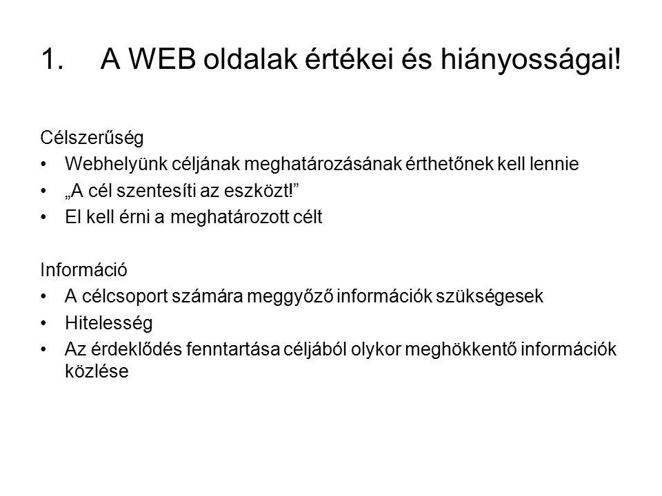 """Célszerűség Webhelyünk céljának meghatározásának érthetőnek kell lennie """"A cél szentesíti az eszközt! El kell érni a meghatározott célt Információ A célcsoport számára meggyőző információk szükségesek Hitelesség Az érdeklődés fenntartása céljából olykor meghökkentő információk közlése 1.A WEB oldalak értékei és hiányosságai!"""