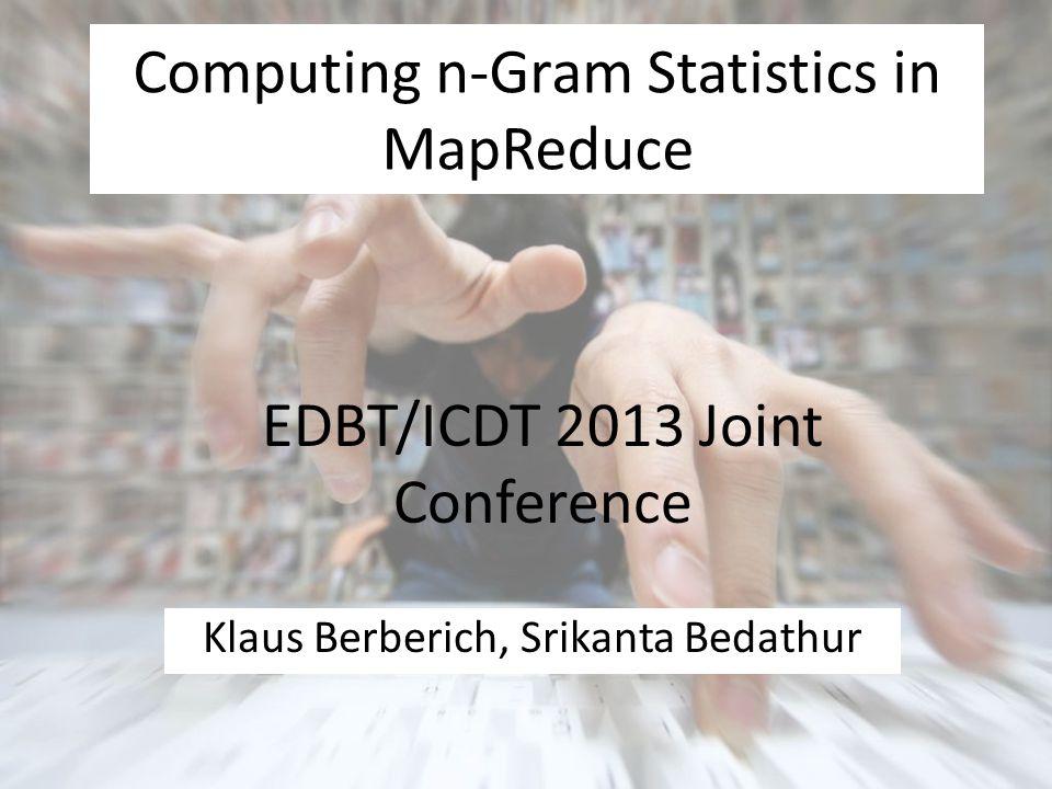 Computing n-Gram Statistics in MapReduce Klaus Berberich, Srikanta Bedathur EDBT/ICDT 2013 Joint Conference
