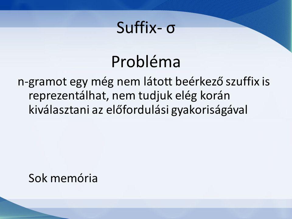 Suffix- σ Probléma n-gramot egy még nem látott beérkező szuffix is reprezentálhat, nem tudjuk elég korán kiválasztani az előfordulási gyakoriságával Sok memória