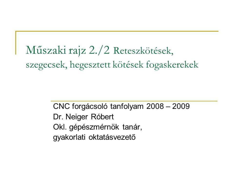 Műszaki rajz 2./2 Reteszkötések, szegecsek, hegesztett kötések fogaskerekek CNC forgácsoló tanfolyam 2008 – 2009 Dr.