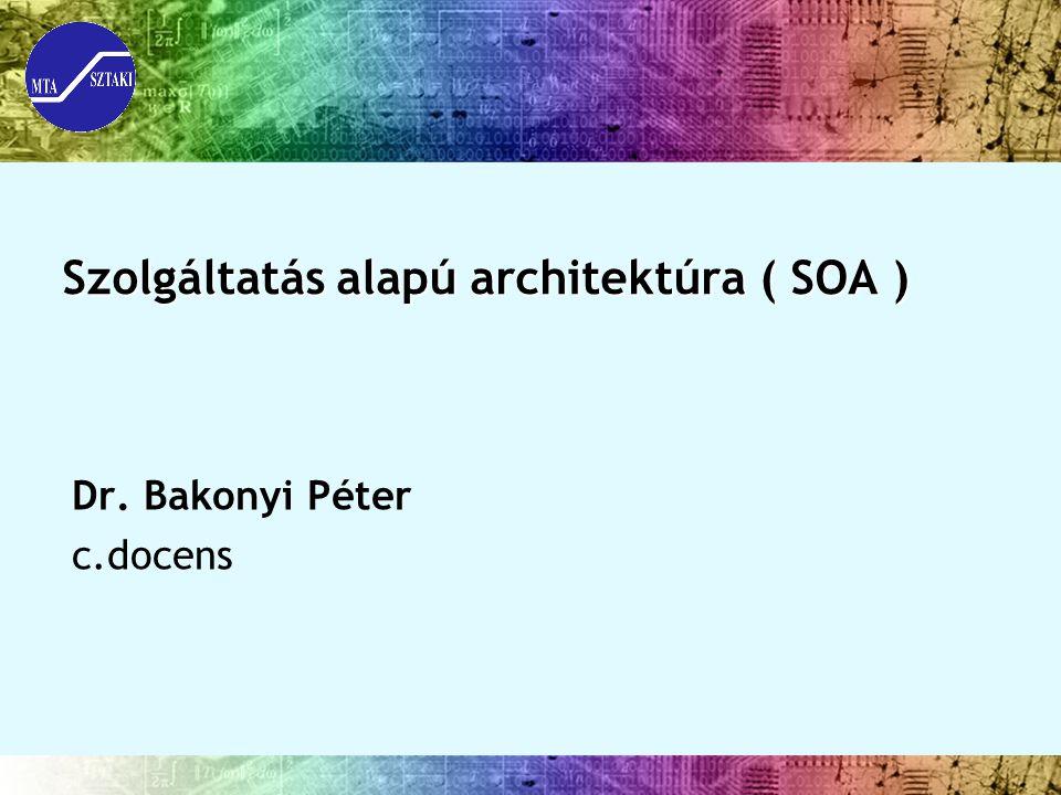 Szolgáltatás alapú architektúra ( SOA ) Dr. Bakonyi Péter c.docens