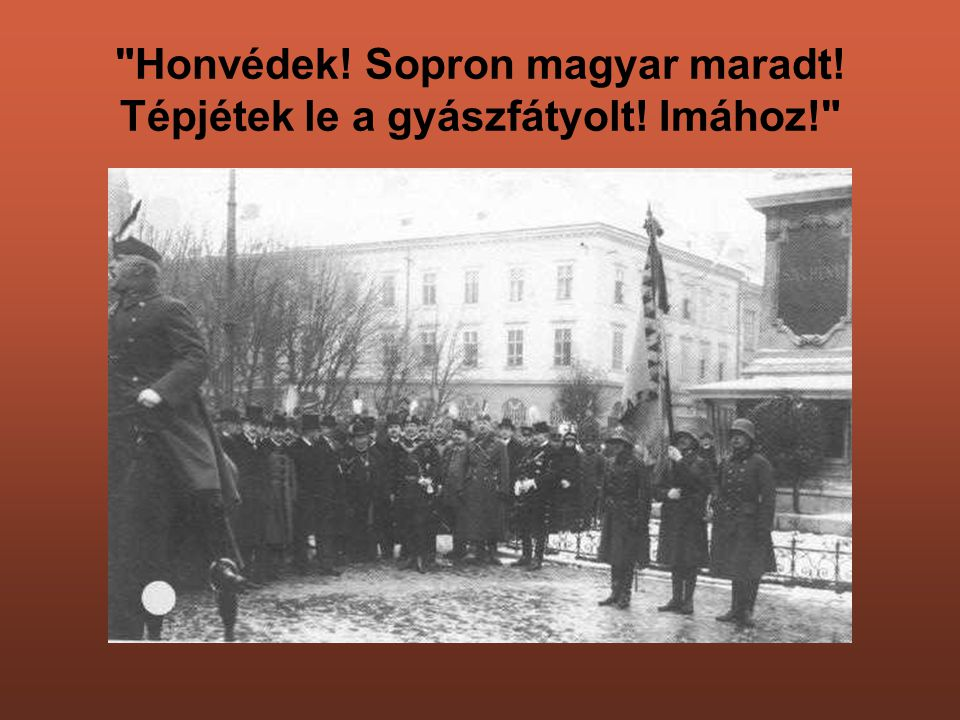 Honvédek! Sopron magyar maradt! Tépjétek le a gyászfátyolt! Imához!