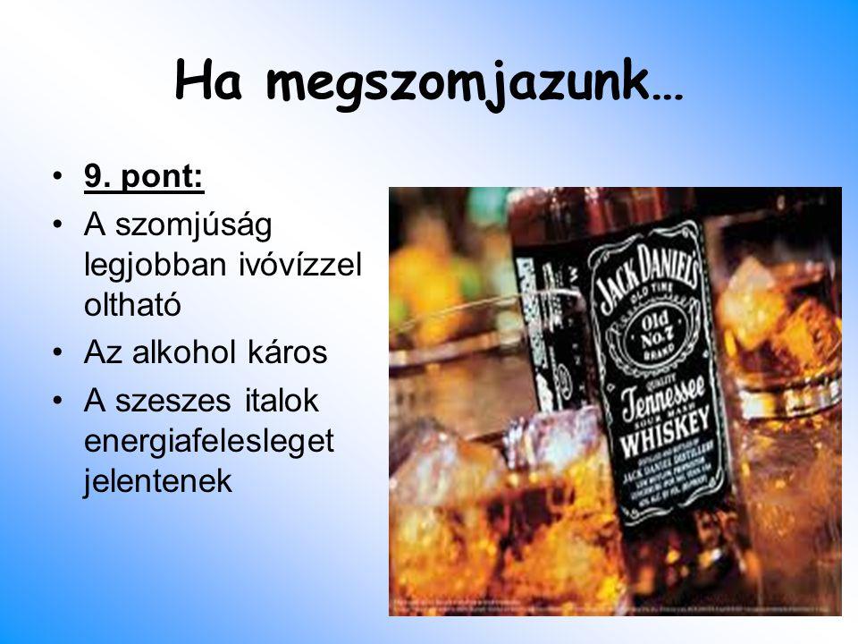 Ha megszomjazunk… 9. pont: A szomjúság legjobban ivóvízzel oltható Az alkohol káros A szeszes italok energiafelesleget jelentenek