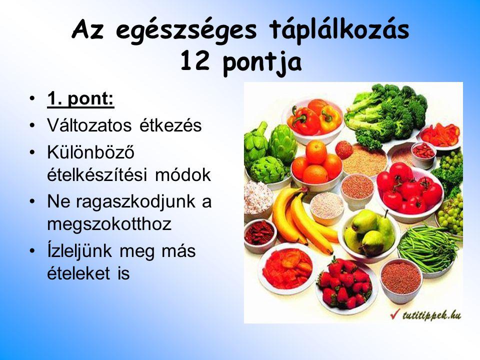Az egészséges táplálkozás 12 pontja 1. pont: Változatos étkezés Különböző ételkészítési módok Ne ragaszkodjunk a megszokotthoz Ízleljünk meg más étele