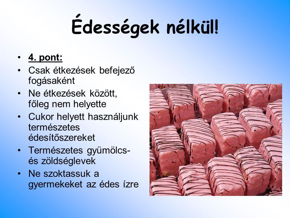 Édességek nélkül! 4. pont: Csak étkezések befejező fogásaként Ne étkezések között, főleg nem helyette Cukor helyett használjunk természetes édesítősze