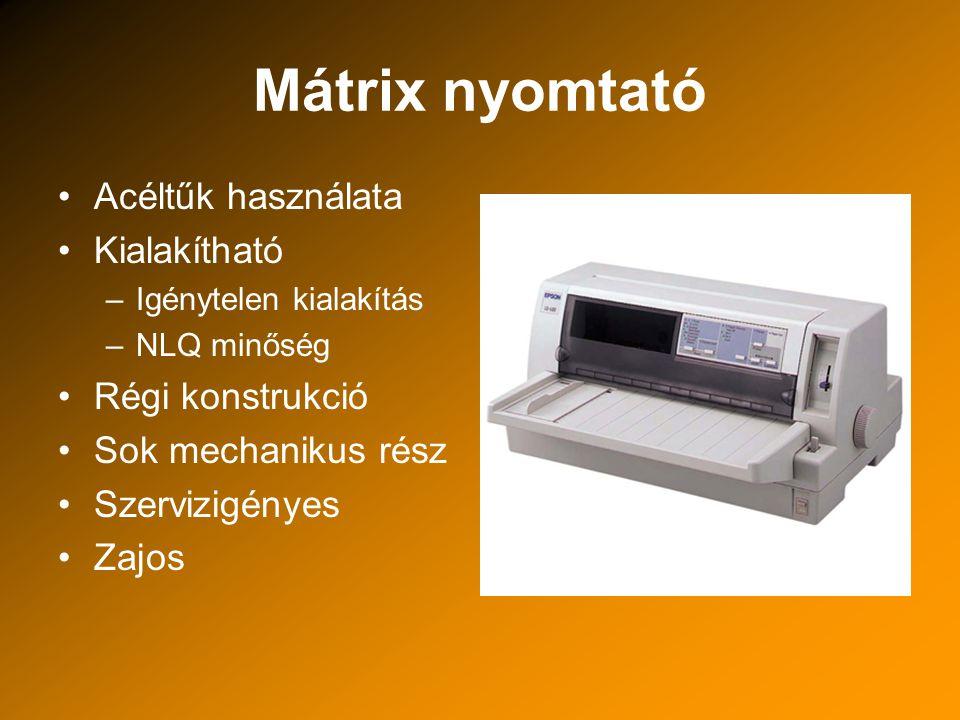Mátrix nyomtató Acéltűk használata Kialakítható –Igénytelen kialakítás –NLQ minőség Régi konstrukció Sok mechanikus rész Szervizigényes Zajos
