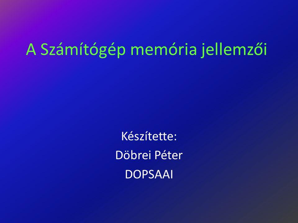 A Számítógép memória jellemzői Készítette: Döbrei Péter DOPSAAI