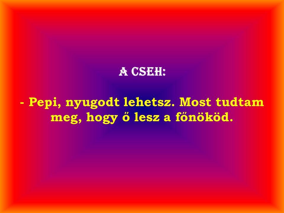 A cseh: - Pepi, nyugodt lehetsz. Most tudtam meg, hogy ő lesz a főnököd.