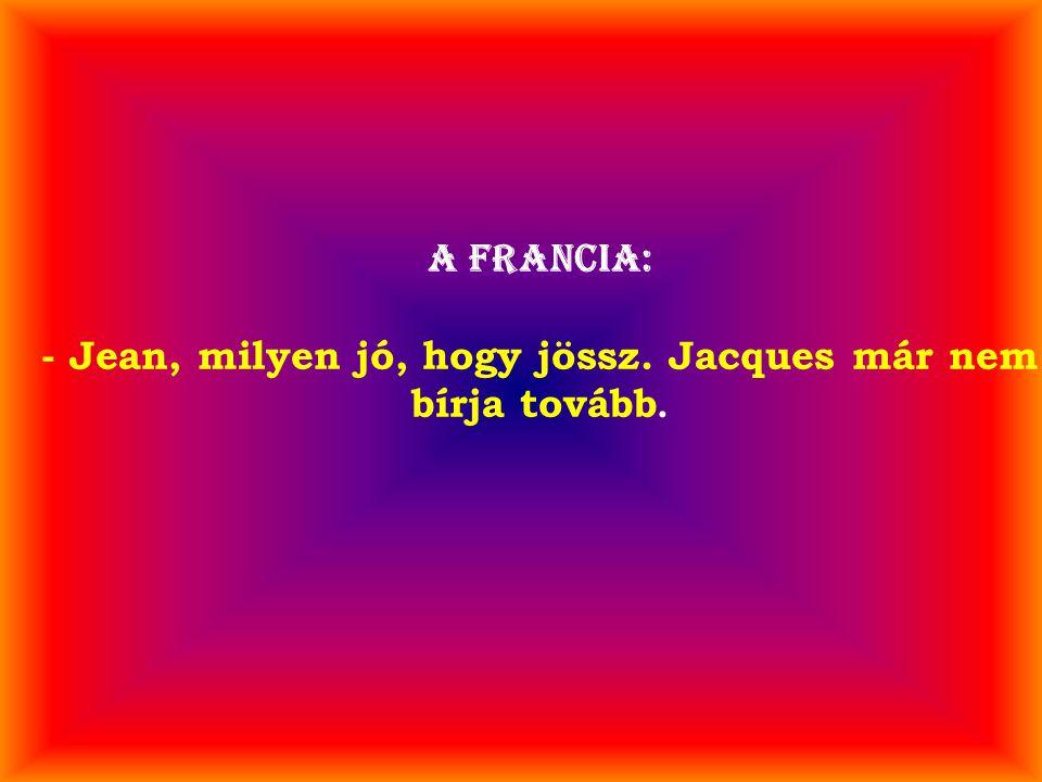 A francia: - Jean, milyen jó, hogy jössz. Jacques már nem bírja tovább.