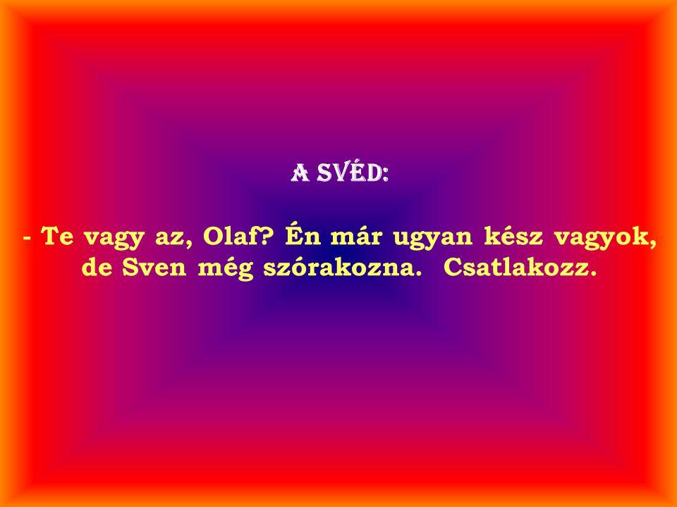 A svéd: - Te vagy az, Olaf? Én már ugyan kész vagyok, de Sven még szórakozna. Csatlakozz.