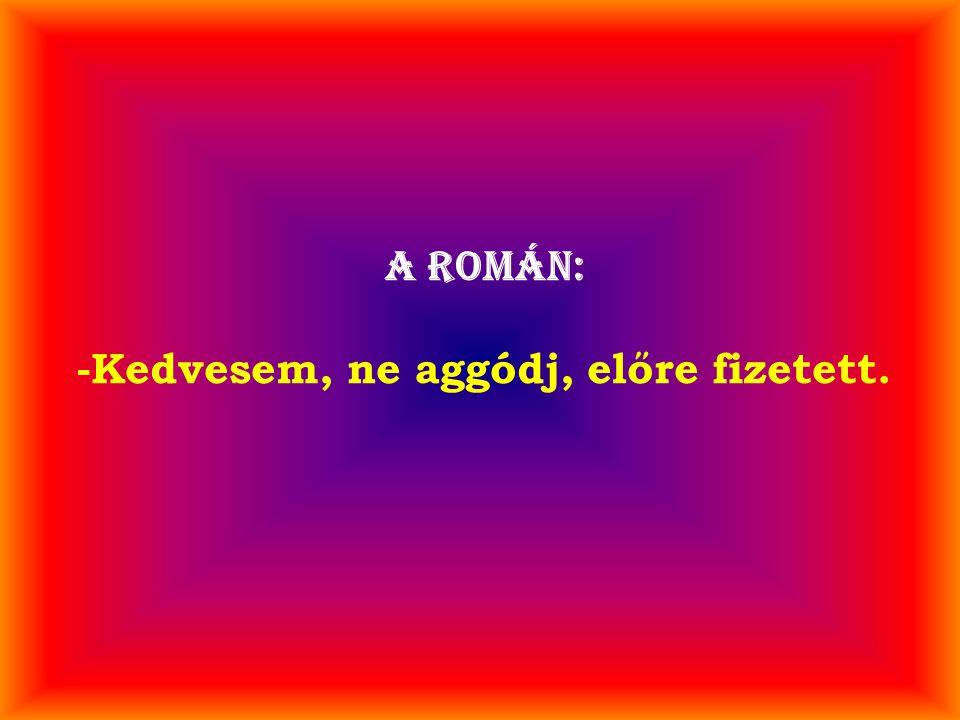 A román: -Kedvesem, ne aggódj, előre fizetett.