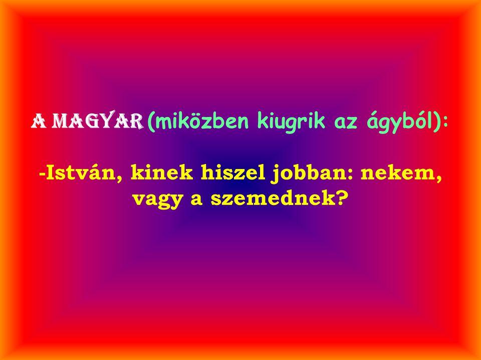 A magyar (miközben kiugrik az ágyból): -István, kinek hiszel jobban: nekem, vagy a szemednek?