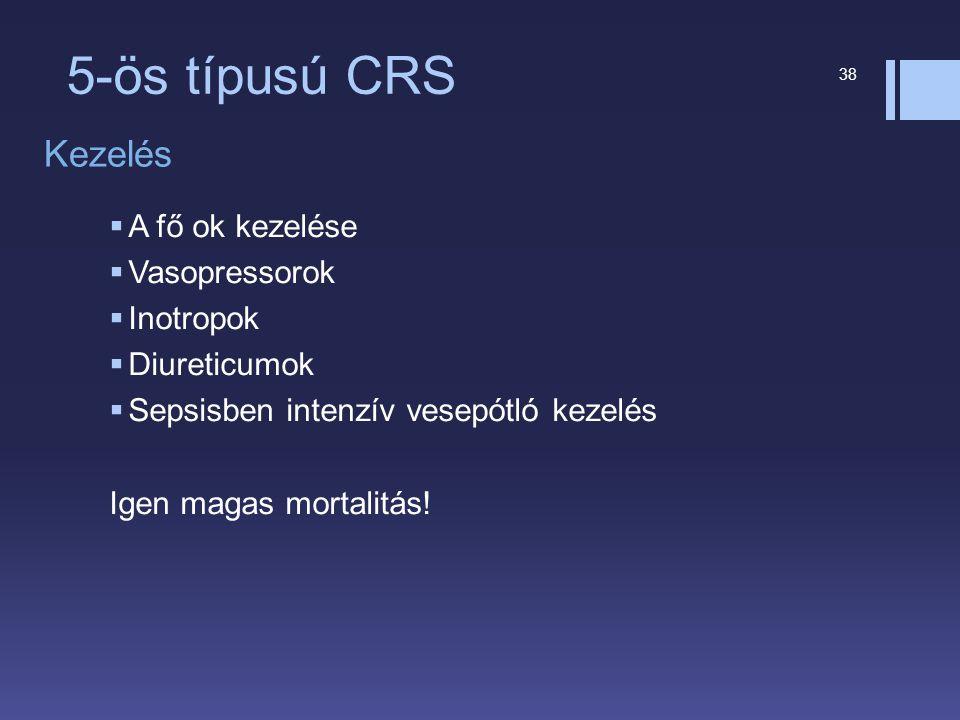 5-ös típusú CRS 38 Kezelés  A fő ok kezelése  Vasopressorok  Inotropok  Diureticumok  Sepsisben intenzív vesepótló kezelés Igen magas mortalitás!