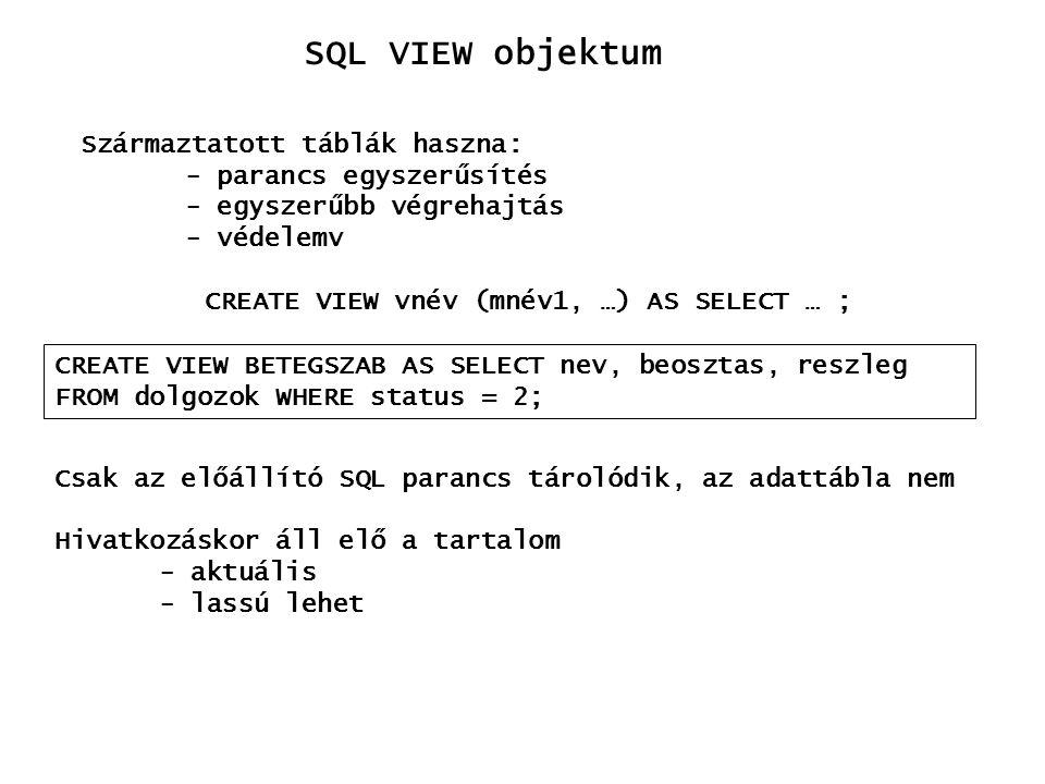 SQL VIEW objektum Származtatott táblák haszna: - parancs egyszerűsítés - egyszerűbb végrehajtás - védelemv CREATE VIEW vnév (mnév1, …) AS SELECT … ; C