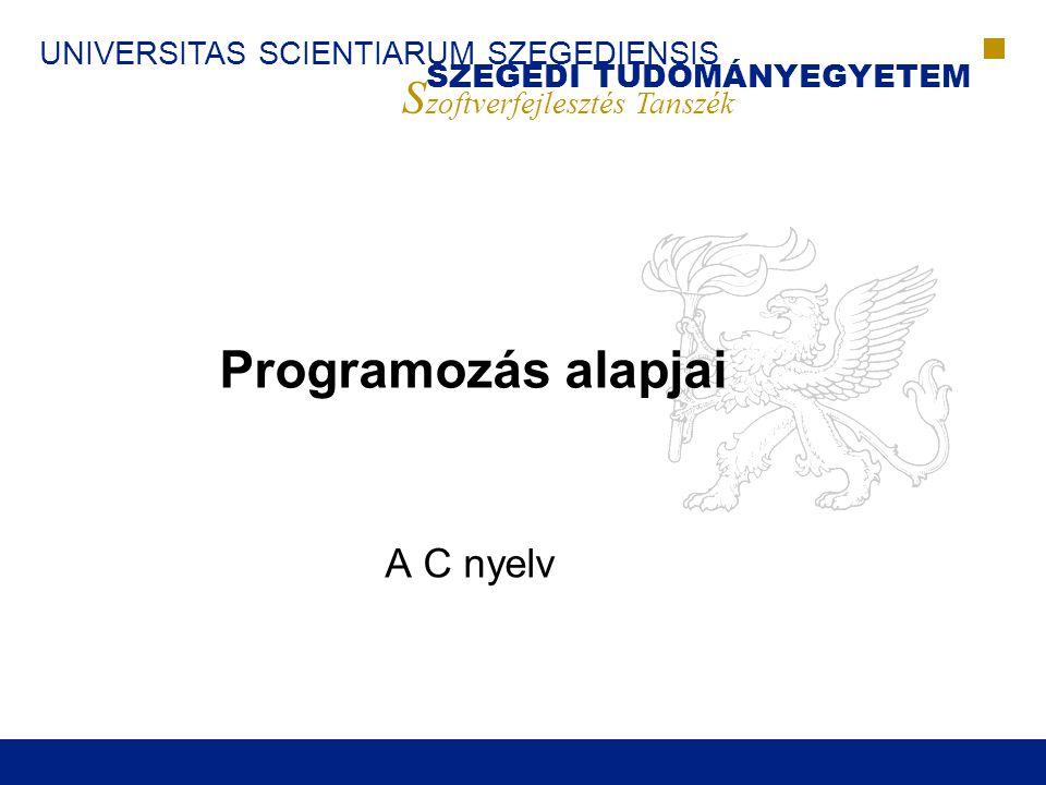 SZEGEDI TUDOMÁNYEGYETEM S zoftverfejlesztés Tanszék UNIVERSITAS SCIENTIARUM SZEGEDIENSIS Programozás Alapjai (2008)72  Függvény deklaráció  Függvény definíció (egyben deklaráció is)  Függvény fejléc Függvények szintaxisa C-ben Függvény fejléc ; Azonosító Típus () Azonosító Típus, Függvény fejléc { Utasítások } int f(int a, int b); int f(int a, int b) { return a+b; }