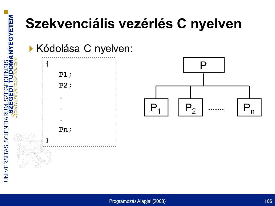 SZEGEDI TUDOMÁNYEGYETEM S zoftverfejlesztés Tanszék UNIVERSITAS SCIENTIARUM SZEGEDIENSIS Programozás Alapjai (2008)106 Szekvenciális vezérlés C nyelven  Kódolása C nyelven: P P2P2 P1P1 PnPn { P1; P2;.