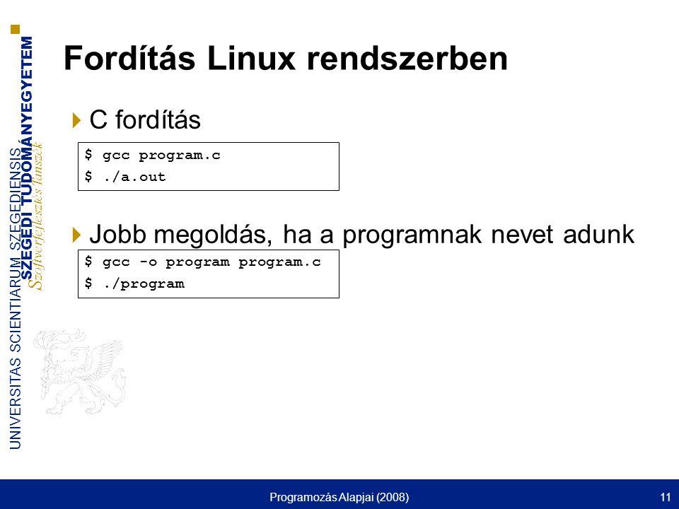 SZEGEDI TUDOMÁNYEGYETEM S zoftverfejlesztés Tanszék UNIVERSITAS SCIENTIARUM SZEGEDIENSIS Programozás Alapjai (2008)11 Fordítás Linux rendszerben  C fordítás  Jobb megoldás, ha a programnak nevet adunk $ gcc program.c $./a.out $ gcc -o program program.c $./program