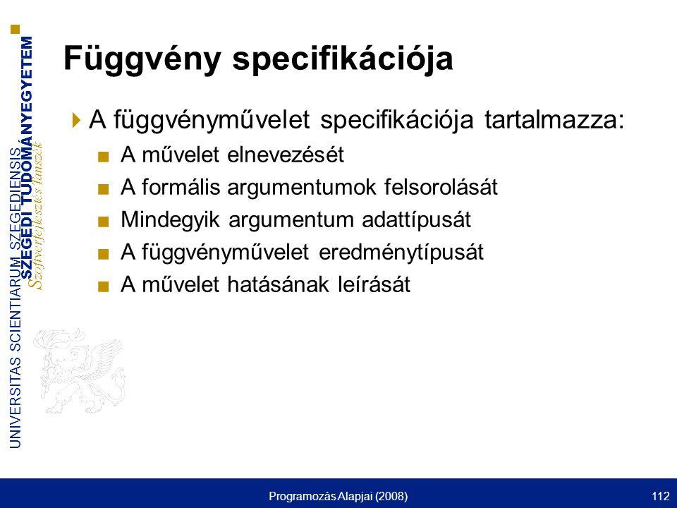 SZEGEDI TUDOMÁNYEGYETEM S zoftverfejlesztés Tanszék UNIVERSITAS SCIENTIARUM SZEGEDIENSIS Programozás Alapjai (2008)112 Függvény specifikációja  A függvényművelet specifikációja tartalmazza: ■A művelet elnevezését ■A formális argumentumok felsorolását ■Mindegyik argumentum adattípusát ■A függvényművelet eredménytípusát ■A művelet hatásának leírását