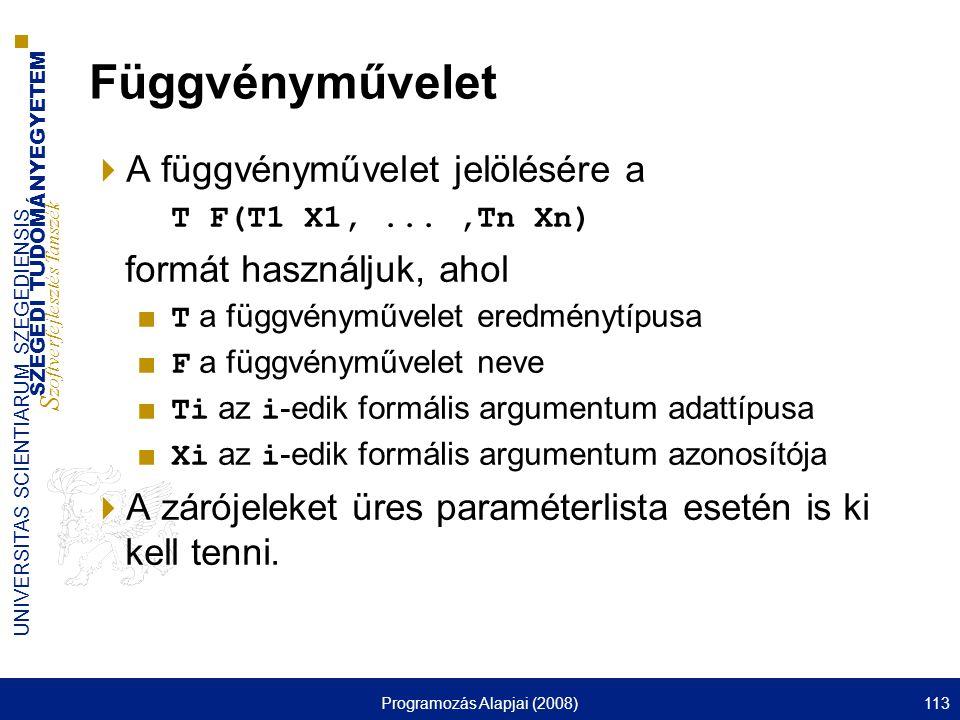 SZEGEDI TUDOMÁNYEGYETEM S zoftverfejlesztés Tanszék UNIVERSITAS SCIENTIARUM SZEGEDIENSIS Programozás Alapjai (2008)113 Függvényművelet  A függvényművelet jelölésére a T F(T1 X1,...,Tn Xn) formát használjuk, ahol ■ T a függvényművelet eredménytípusa ■ F a függvényművelet neve ■ Ti az i -edik formális argumentum adattípusa ■ Xi az i -edik formális argumentum azonosítója  A zárójeleket üres paraméterlista esetén is ki kell tenni.