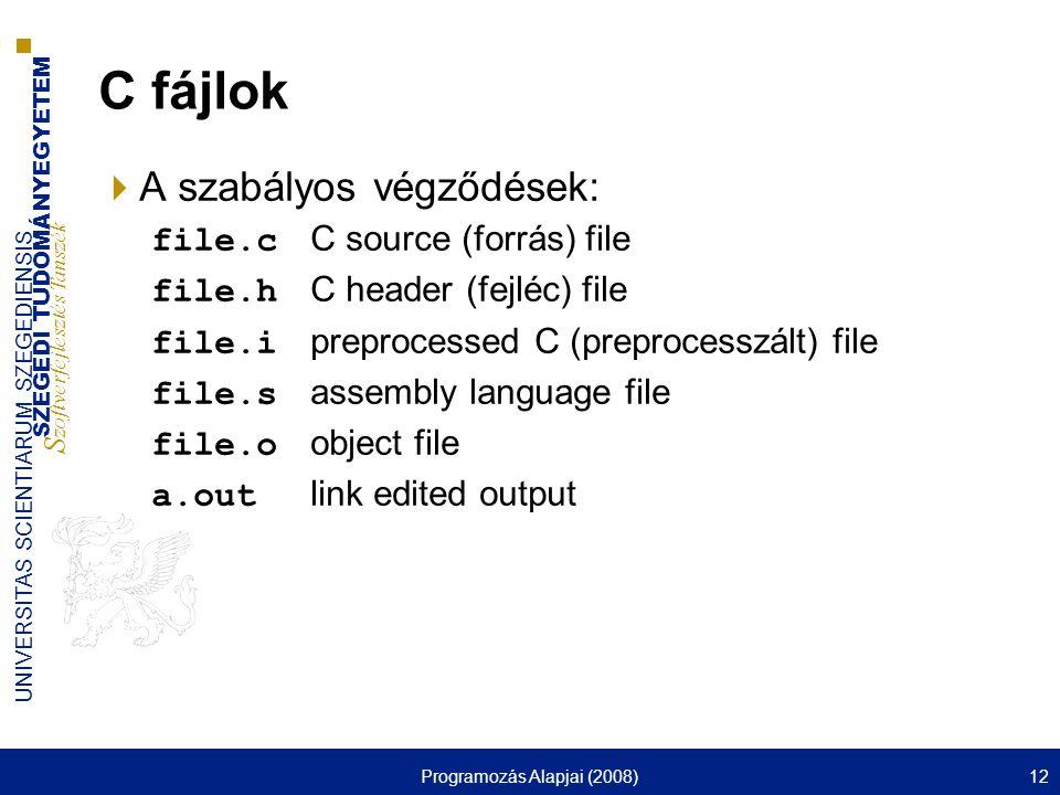 SZEGEDI TUDOMÁNYEGYETEM S zoftverfejlesztés Tanszék UNIVERSITAS SCIENTIARUM SZEGEDIENSIS Programozás Alapjai (2008)12 C fájlok  A szabályos végződések: file.c C source (forrás) file file.h C header (fejléc) file file.i preprocessed C (preprocesszált) file file.s assembly language file file.o object file a.out link edited output