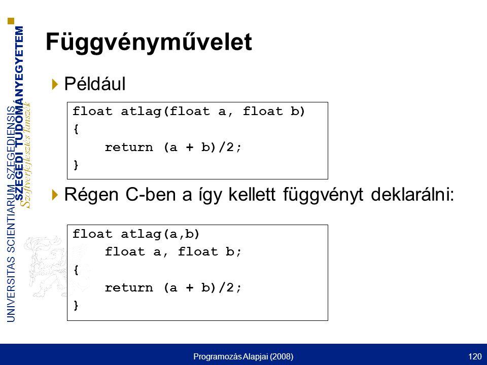 SZEGEDI TUDOMÁNYEGYETEM S zoftverfejlesztés Tanszék UNIVERSITAS SCIENTIARUM SZEGEDIENSIS Programozás Alapjai (2008)120 Függvényművelet  Például  Régen C-ben a így kellett függvényt deklarálni: float atlag(a,b) float a, float b; { return (a + b)/2; } float atlag(float a, float b) { return (a + b)/2; }