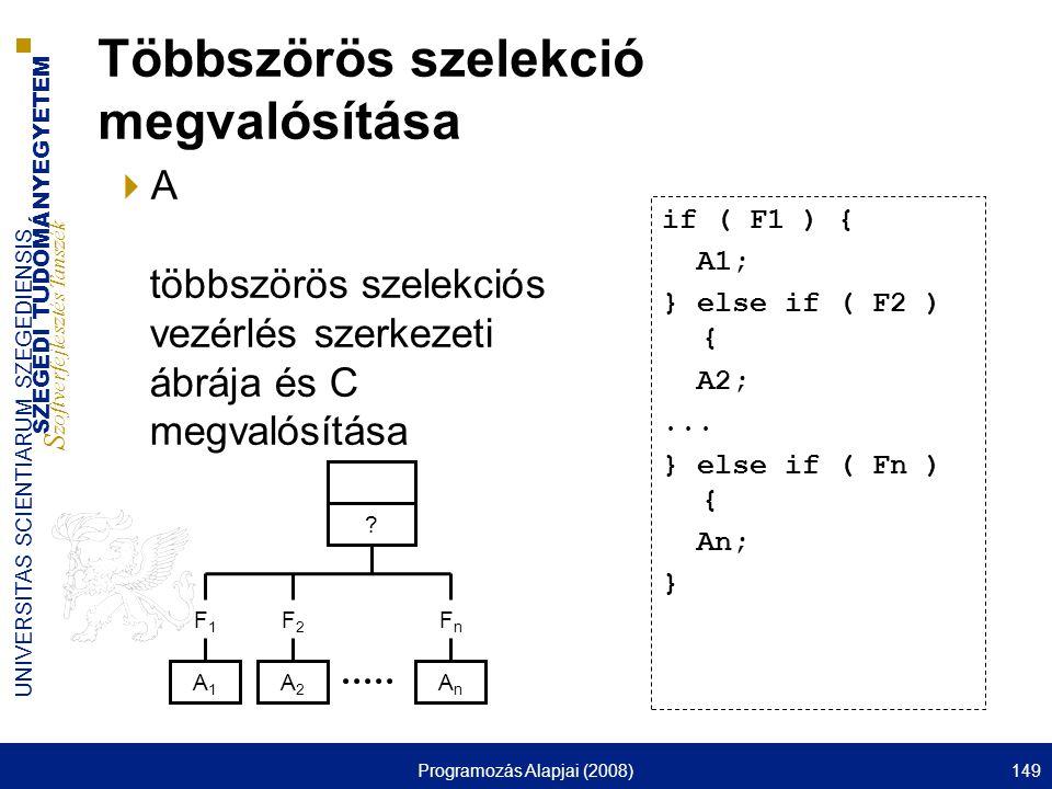 SZEGEDI TUDOMÁNYEGYETEM S zoftverfejlesztés Tanszék UNIVERSITAS SCIENTIARUM SZEGEDIENSIS Programozás Alapjai (2008)149 Többszörös szelekció megvalósítása  A többszörös szelekciós vezérlés szerkezeti ábrája és C megvalósítása if ( F1 ) { A1; } else if ( F2 ) { A2;...