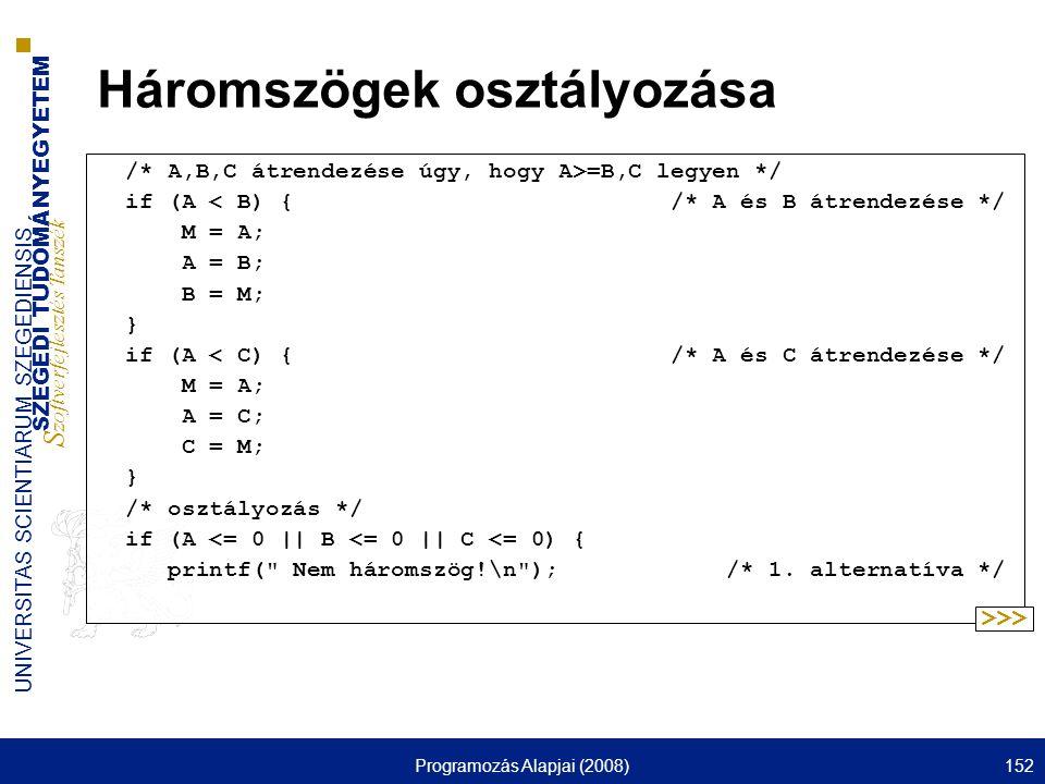 SZEGEDI TUDOMÁNYEGYETEM S zoftverfejlesztés Tanszék UNIVERSITAS SCIENTIARUM SZEGEDIENSIS Programozás Alapjai (2008)152 Háromszögek osztályozása /* A,B,C átrendezése úgy, hogy A>=B,C legyen */ if (A < B) { /* A és B átrendezése */ M = A; A = B; B = M; } if (A < C) { /* A és C átrendezése */ M = A; A = C; C = M; } /* osztályozás */ if (A <= 0 || B <= 0 || C <= 0) { printf( Nem háromszög!\n ); /* 1.