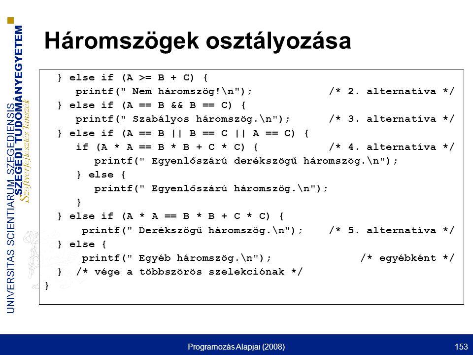 SZEGEDI TUDOMÁNYEGYETEM S zoftverfejlesztés Tanszék UNIVERSITAS SCIENTIARUM SZEGEDIENSIS Programozás Alapjai (2008)153 Háromszögek osztályozása } else if (A >= B + C) { printf( Nem háromszög!\n ); /* 2.