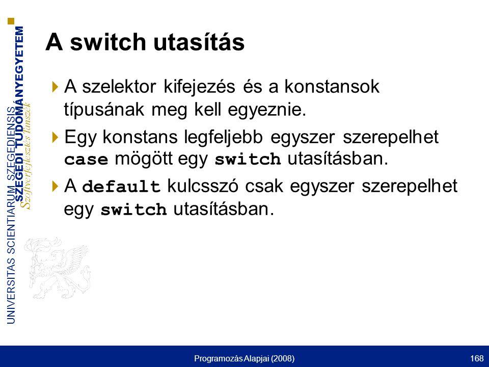 SZEGEDI TUDOMÁNYEGYETEM S zoftverfejlesztés Tanszék UNIVERSITAS SCIENTIARUM SZEGEDIENSIS Programozás Alapjai (2008)168 A switch utasítás  A szelektor kifejezés és a konstansok típusának meg kell egyeznie.
