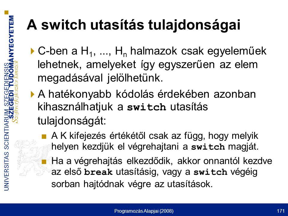 SZEGEDI TUDOMÁNYEGYETEM S zoftverfejlesztés Tanszék UNIVERSITAS SCIENTIARUM SZEGEDIENSIS Programozás Alapjai (2008)171 A switch utasítás tulajdonságai  C-ben a H 1,..., H n halmazok csak egyeleműek lehetnek, amelyeket így egyszerűen az elem megadásával jelölhetünk.