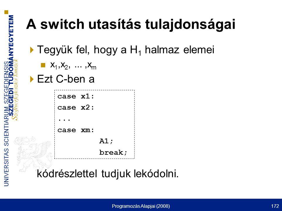 SZEGEDI TUDOMÁNYEGYETEM S zoftverfejlesztés Tanszék UNIVERSITAS SCIENTIARUM SZEGEDIENSIS Programozás Alapjai (2008)172 A switch utasítás tulajdonságai  Tegyük fel, hogy a H 1 halmaz elemei ■x 1,x 2,...,x m  Ezt C-ben a kódrészlettel tudjuk lekódolni.
